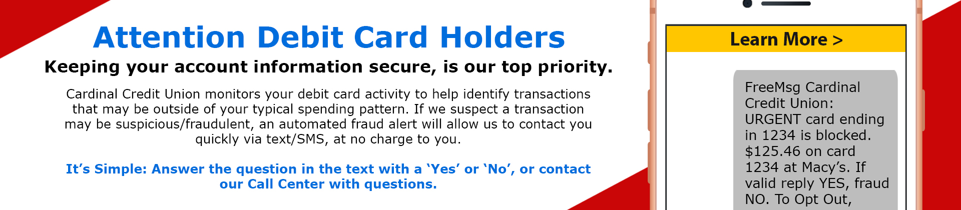 Cardinal Credit Union monitors your debit card activity to help identify transactions that may be outside of your typical spending pattern. If we suspect a transaction may be suspicious/fraudulent, an automated fraud alert will allow us to contact you quickly via text/SMS, at no charge to you. It's Simple: Answer the question in the text with a 'Yes' or 'No', or contact our Call Center with questions.